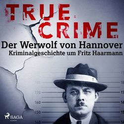 True Crime: Der Werwolf von Hannover - Kriminalgeschichte um Fritz Haarmann Audiobook