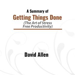 A Summary of Getting Things Done (The Art of Stress: Free Productivity)