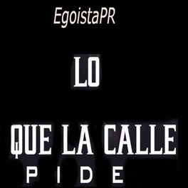 Egoistapr Lo Que La Calle Pide Lyrics And Songs Deezer