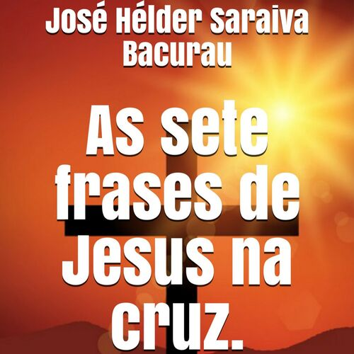Jose Helder Saraiva Bacurau As Sete Frases De Jesus Na Cruz Music