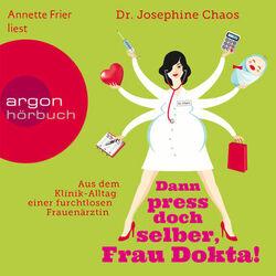 Dann press doch selber, Frau Dokta! - Aus dem Klinik-Alltag einer furchtlosen Frauenärztin (Gekürzte Fassung)