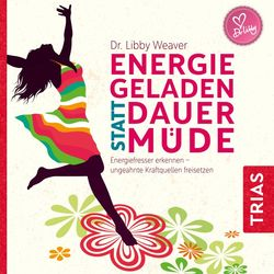 Energiegeladen statt dauermüde (Energiefresser erkennen - Ungeahnte Kraftquellen freisetzen)