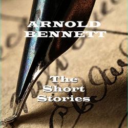 Arnold Bennett - The Short Stories