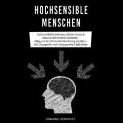 Hochsensible Menschen (Hochsensibilität erkennen, Stärken nutzen & Ursachen der Kindheit verstehen - Alltag und Beruf ohne