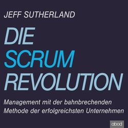 Die Scrum-Revolution (Management mit der bahnbrechenden Methode der erfolgreichsten Unternehmen)