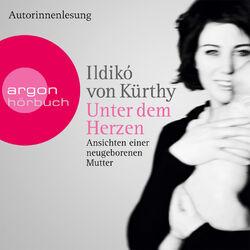 Unter dem Herzen - Ansichten einer neugeborenen Mutter (Gekürzte Fassung) (Gekürzte Fassung)