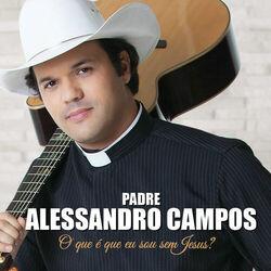 Padre Alessandro Campos – O Que É Que Eu Sou Sem Jesus? 2014 CD Completo
