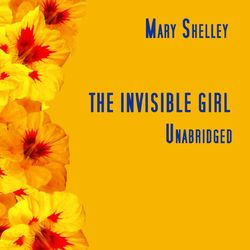 The Invisible Girl, Unabridged, by Mary Shelley