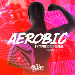 Hard EDM Workout: Aerobic Extreme Session 2018: 150 bpm/32 count