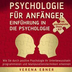 Psychologie für Anfänger - Einführung in die Psychologie (Wie Sie durch positive Psychologie Ihr Unterbewusstsein programmieren und Manipulationstechniken er Audiobook
