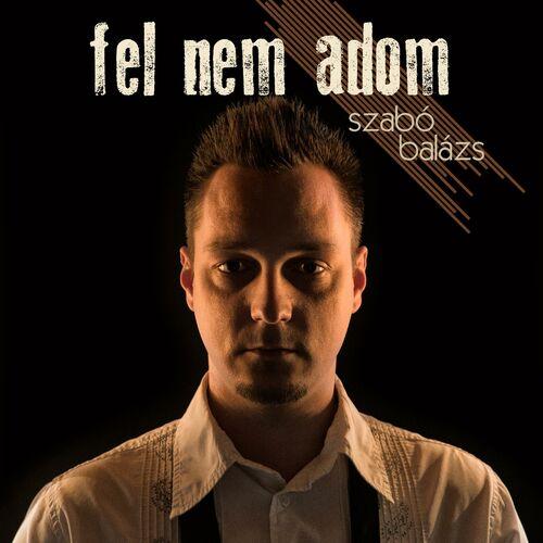 Szabó Balázs: Fel Nem Adom - Music Streaming - Listen on Deezer