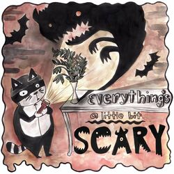 Everything's A Little Bit Scary
