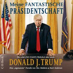 Meine fantastische Präsidentschaft (Die echte No FAKE! Wahrheit über mich: Donald J. Trump)