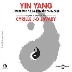 Yin Yang, l'emblème de la pensée chinoise (Exposé et expliqué par Cyrille J-D Javary)