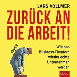 Zurück an die Arbeit - Back To Business (Wie aus Business-Theatern wieder echte Unternehmen werden - Wertschöpfend und erfolgreich. Das neue