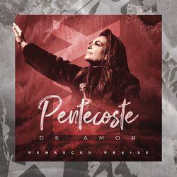 Pentecoste De Amor - Renascer Praise
