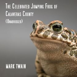 The Celebrated Jumping Frog of Calaveras County, Unabridged, by Mark Twain