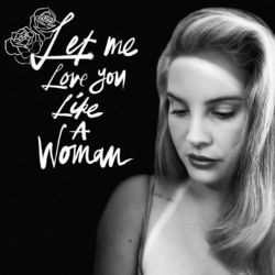 Let Me Love You Like A Woman – Lana Del Rey