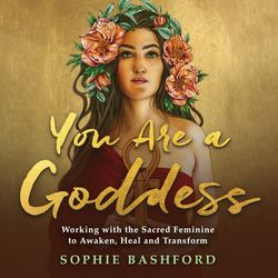 You Are a Goddess (Working with the Sacred Feminine to Awaken, Heal and Transform)