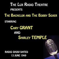 The Lux Radio Theatre, The Bachelor and The Bobby Soxer starring Cary Grant and Shirley Temple Audiobook