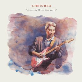 Chris Rea - Dancing with Strangers (Deluxe Edition, 2019 Remaster)