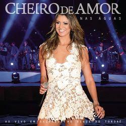Cheiro de Amor – Nas Águas – Ao Vivo em Salvador no Dique do Tororó 2014 CD Completo