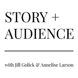 Show cover of STORY + AUDIENCE with Jill Golick & Annelise Larson